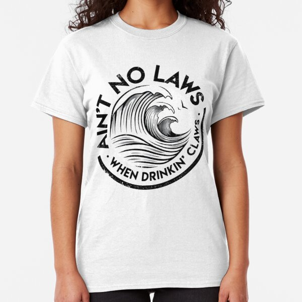 Ain't No Laws, When Drinkin' Claws Classic T-Shirt