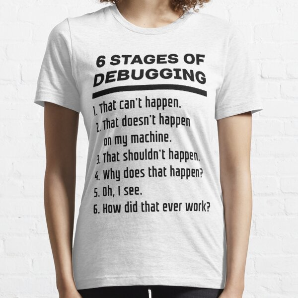 Six Stages of Debugging Funny Software Development Design Black Text Essential T-Shirt