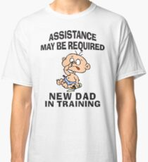 "New Dad ""Assistance May Be Required New Dad In Training"" Classic T-Shirt"