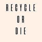 Recycle Or Die by Elizabeth Hudy