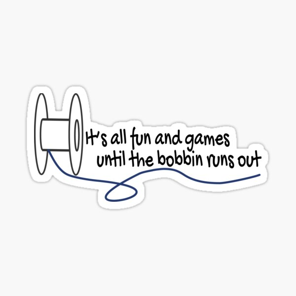 Sewing quote fun and games until the bobbin runs out  Sticker