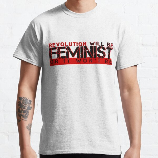 Revolution will be feminist or it won't be Classic T-Shirt