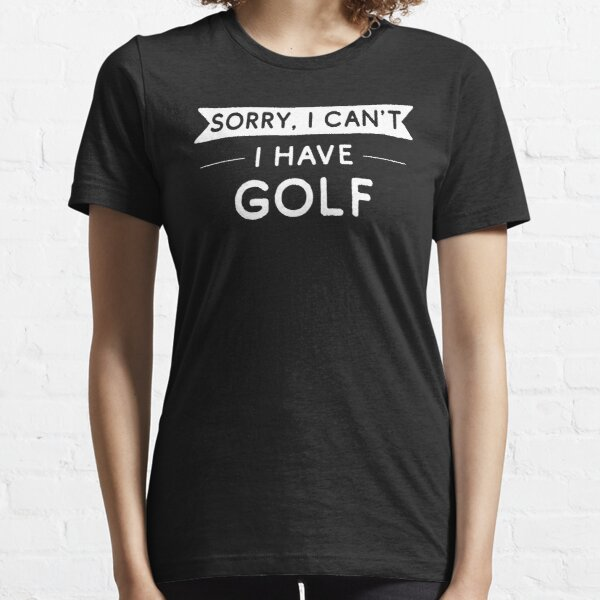 Sorry I Can't I Have Golf Essential T-Shirt