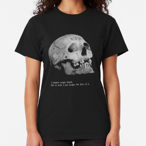 I cannot escape death. But I can escape the fear of it. Classic T-Shirt