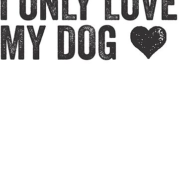 I Only Love My Dog | Animal Lover Dog Owner Vegetarian Funny Quote Shirt! by ABFTs
