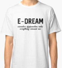E-DREAM: executive dysfunction rules everything around me Classic T-Shirt