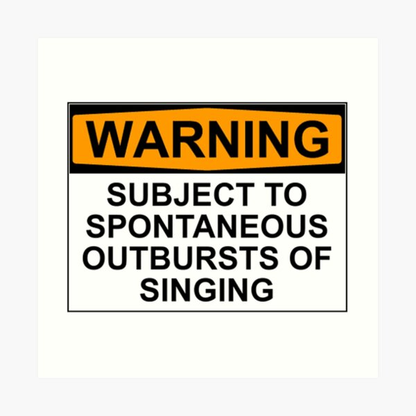 WARNING: SUBJECT TO SPONTANEOUS OUTBURSTS OF SINGING Art Print
