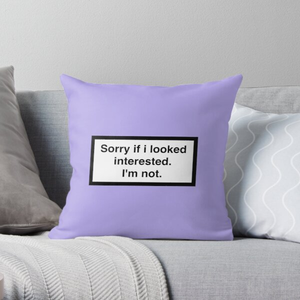 Sorry if I looked interested. I'm not. Throw Pillow