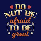 Do Not Be Afraid To Be Great by hurmerinta