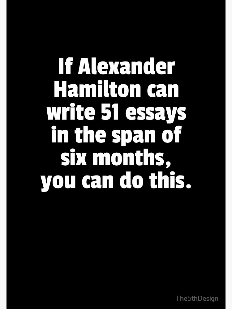 If Alexander Hamilton Can Write 51 Essays In The Span Of Six Months You Can Do This. by The5thDesign