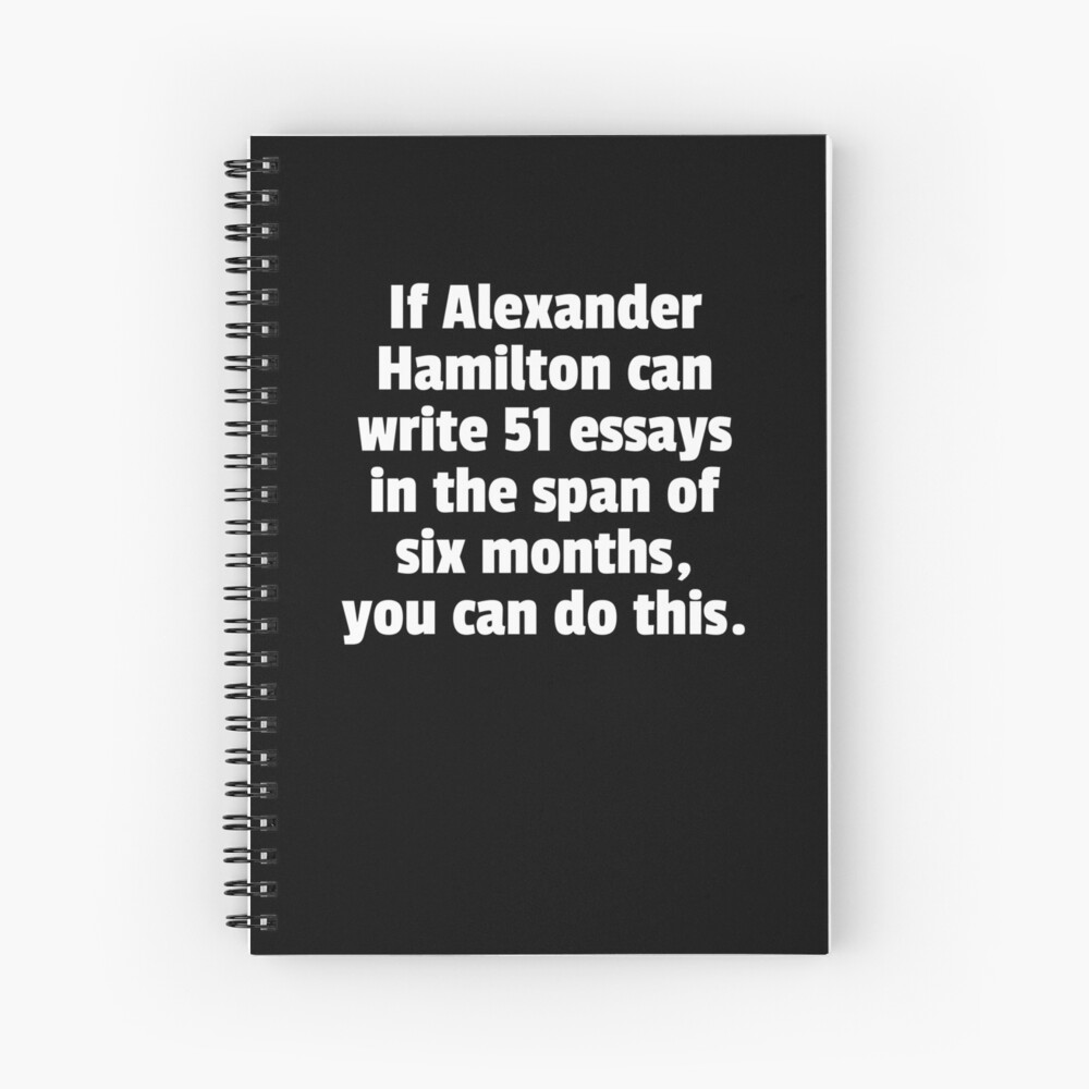 If Alexander Hamilton Can Write 51 Essays In The Span Of Six Months You Can Do This. Spiral Notebook