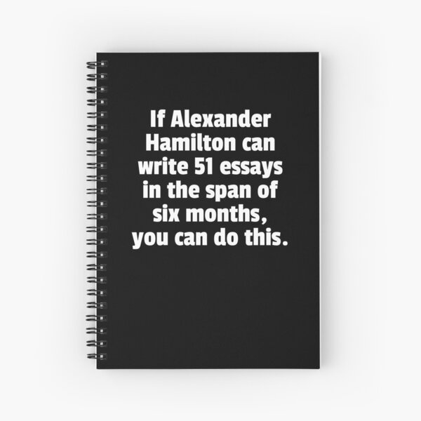 If Alexander Hamilton Can Write 51 Essays In The Span Of Six Months You Can Do This. Cahier à spirale