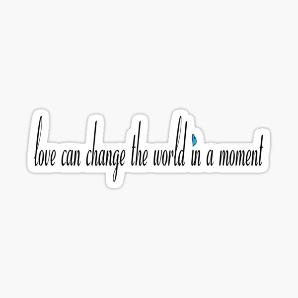 love can change the world in a moment Sticker