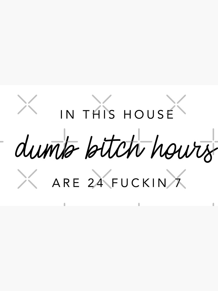 Original In this house, dumb bitch hours are 24 fuckin 7  by alexvoss