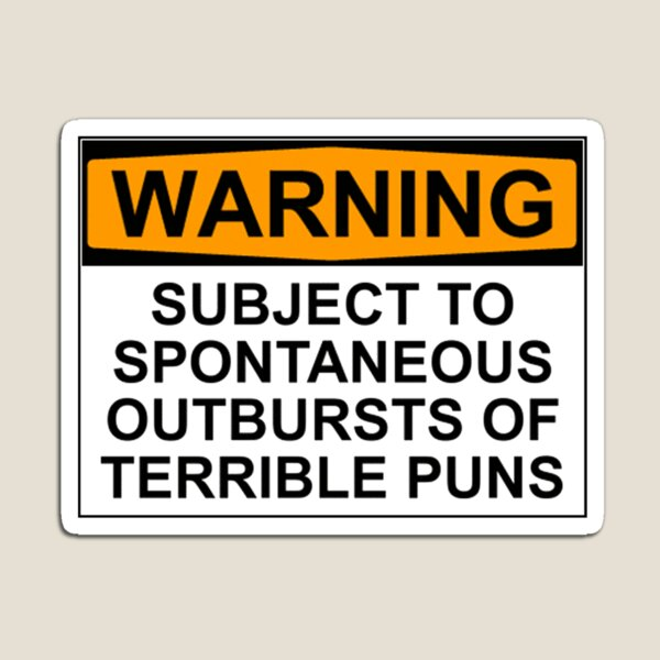 WARNING: SUBJECT TO SPONTANEOUS OUTBURSTS OF TERRIBLE PUNS Magnet