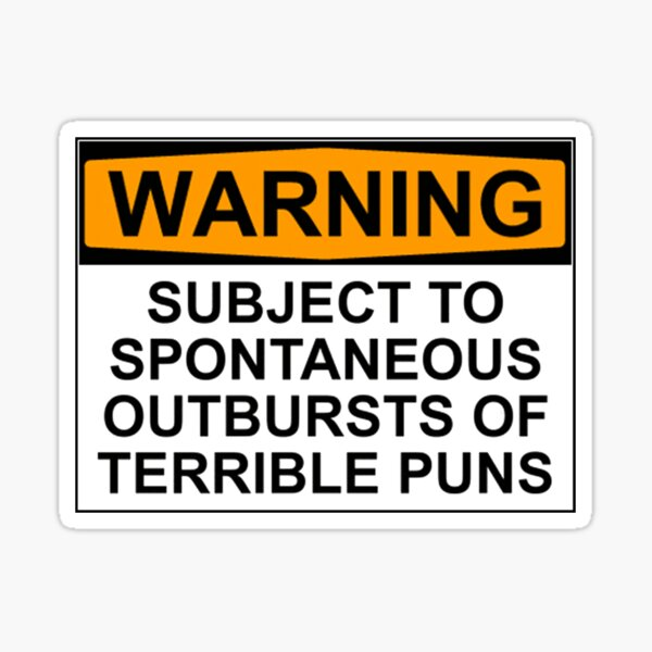 WARNING: SUBJECT TO SPONTANEOUS OUTBURSTS OF TERRIBLE PUNS Sticker