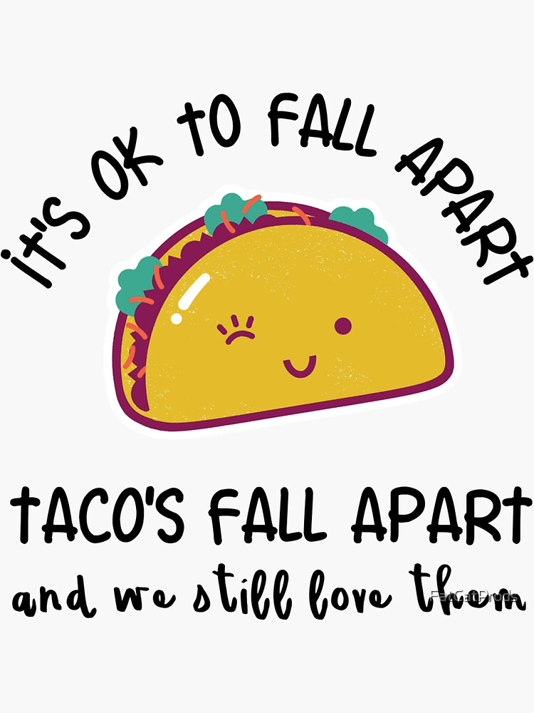 It's OK to fall apart. Tacos fall apart and we still love them by FatCatProds