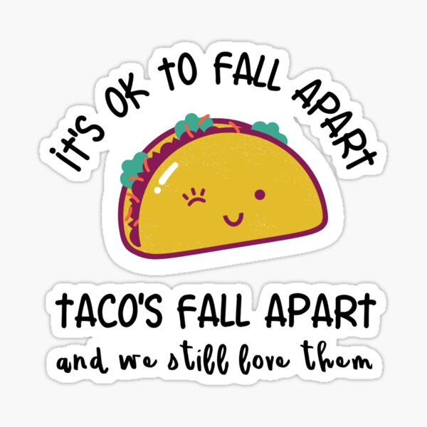 It's OK to fall apart. Tacos fall apart and we still love them Sticker