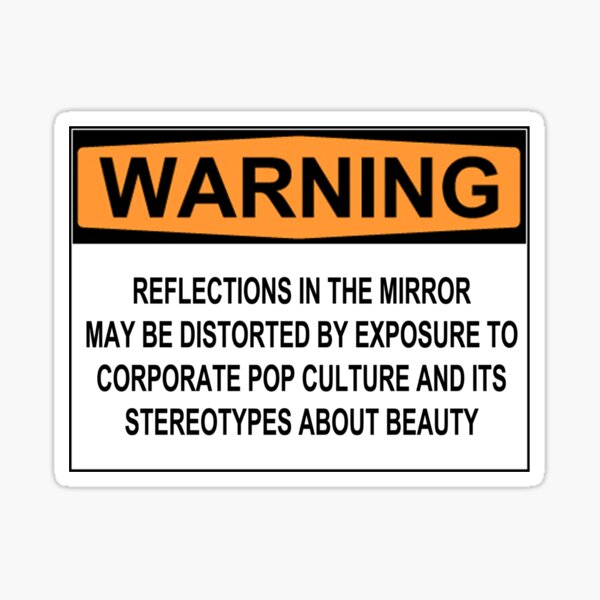 WARNING: REFLECTIONS IN THE MIRROR MAY BE DISTORTED BY EXPOSURE TO CORPORATE POP CULTURE AND ITS STEREOTYPES ABOUT BEAUTY Sticker