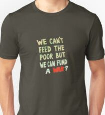 We can't feed the Poor but we Can Fund A War (light text) Unisex T-Shirt