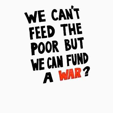 We Can't feed the Poor but we Can Fund A War (black text) by davesag