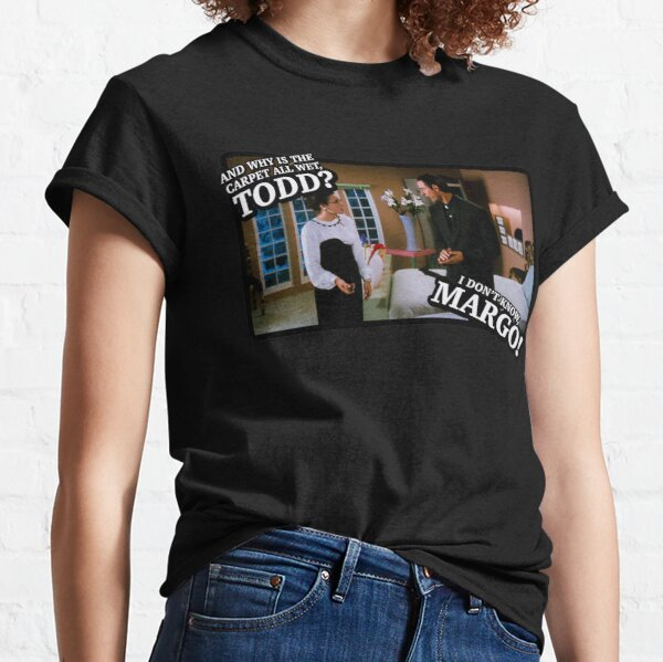 And why is the carpet all wet, Todd? I don't know, Margo! Classic T-Shirt