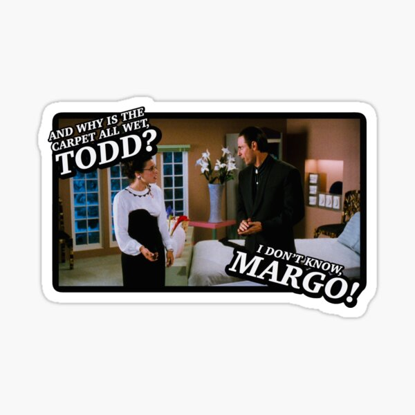 And why is the carpet all wet, Todd? I don't know, Margo! Sticker