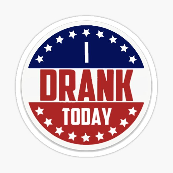 I Drank Today (I voted today) Sticker