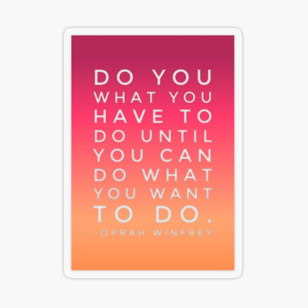 Do what you have to until you can do what you want to. Transparent Sticker