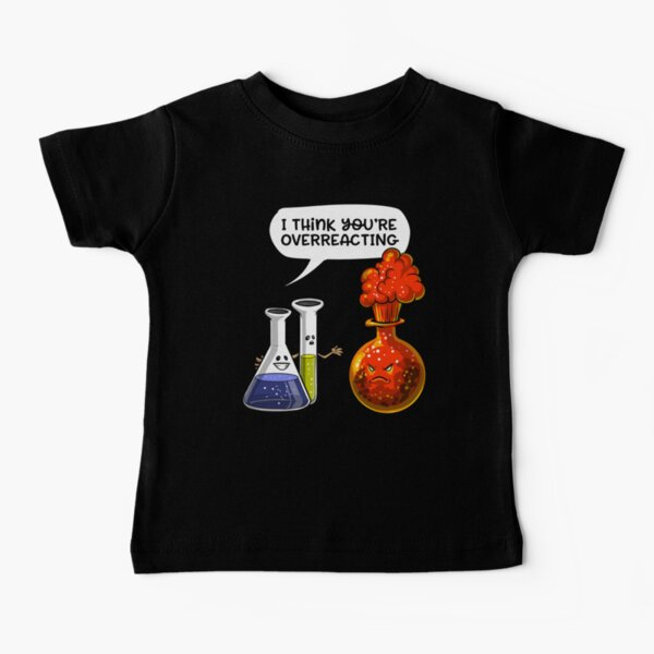 Chemistry You Are Overreacting  Baby T-Shirt