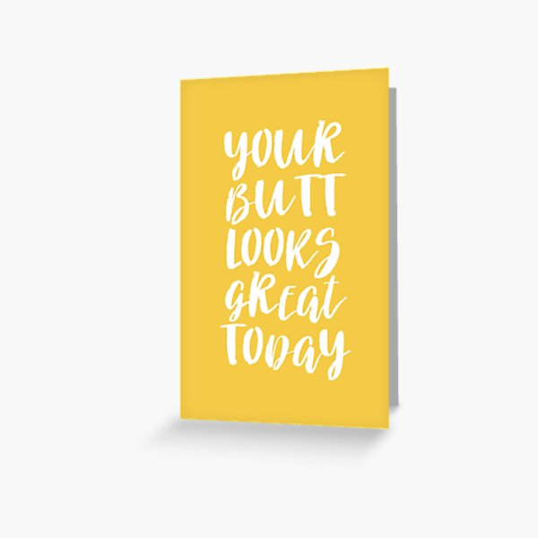 Your Butt Looks Great Today - Yellow Quote Greeting Card