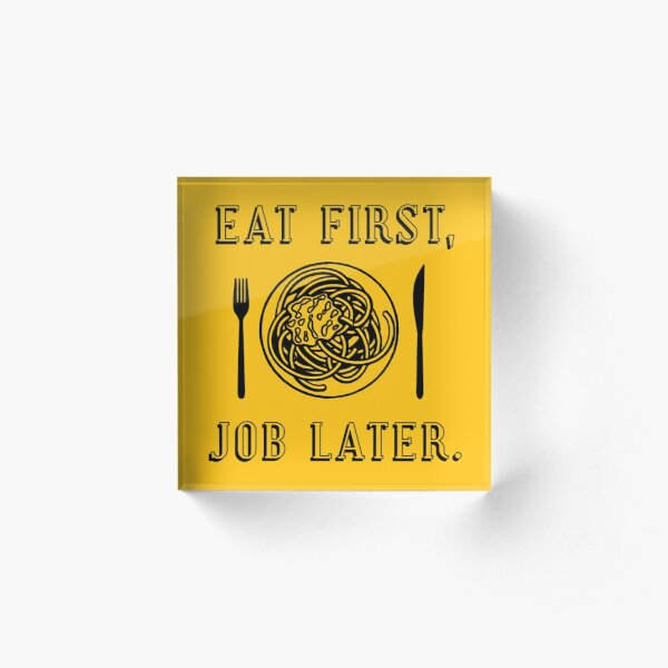 Office Lunch Time Quote - Eat First Job Later Acrylic Block