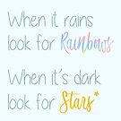 When it rains look for rainbows, When it's dark look for the stars by ColorsHappiness