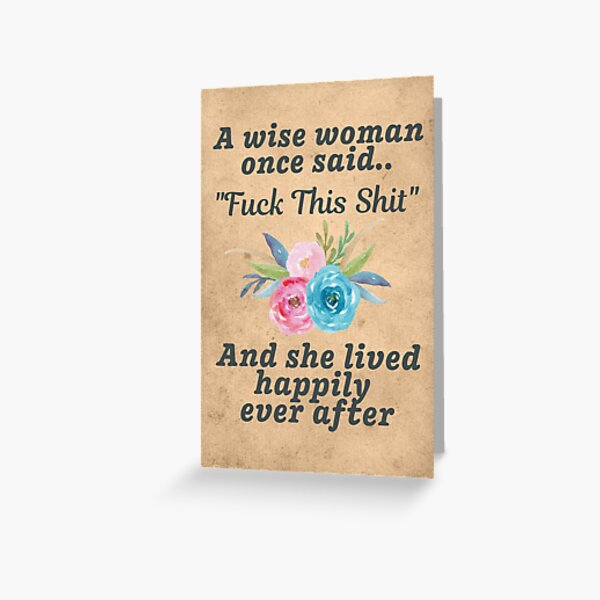A Wise Woman Once Said Fuck This Shit and She Lived Happily Ever After Greeting Card