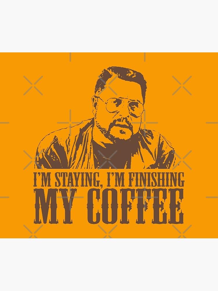 I'm Staying, I'm Finishing My Coffee The Big Lebowski Tshirt by theshirtnerd