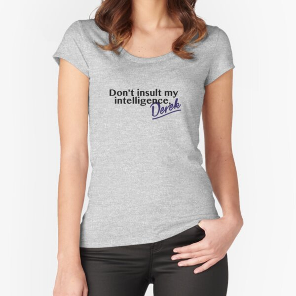 Don't Insult My Intelligence, Derek! Fitted Scoop T-Shirt