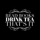 Book Lover Gift - Read Books Drink Tea Thats It - Present for Tea Drinkers by LJCM