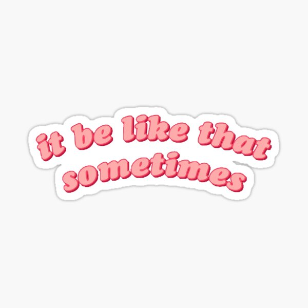 """""""It Be Like That Sometimes"""" Quote Sticker"""