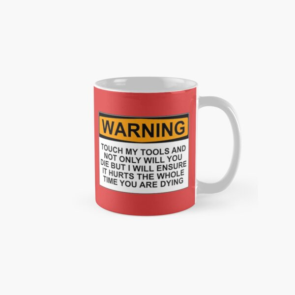Warning: Touch my tools and not only will you die but I will ensure that it will hurt the whole time you are dying Classic Mug