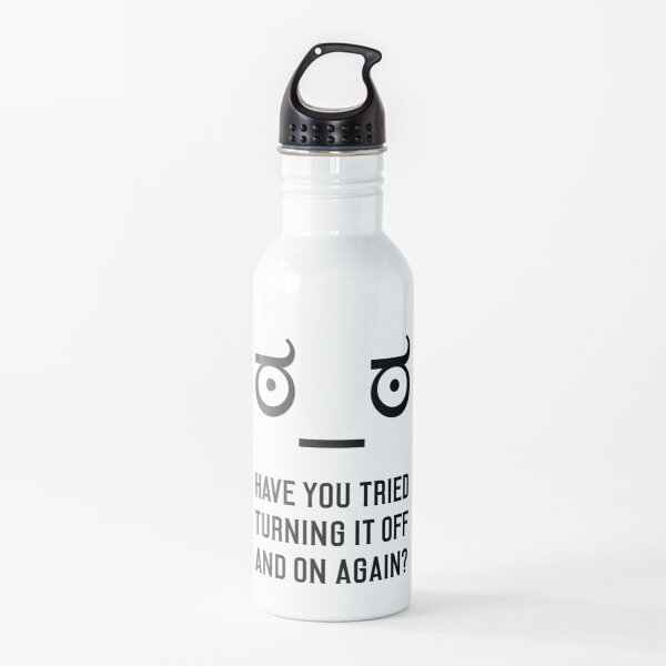 Look of Disapproval + HAVE YOU TRIED TURNING IT OFF AND ON AGAIN? Water Bottle
