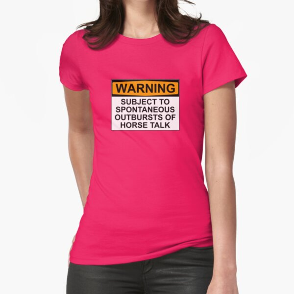 WARNING: SUBJECT TO SPONTANEOUS OUTBREAKS OF HORSE TALK Fitted T-Shirt