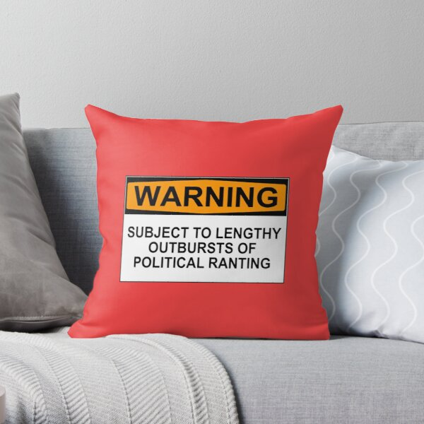 WARNING: SUBJECT TO LENGTHY OUTBURSTS OF POLITICAL RANTING Throw Pillow
