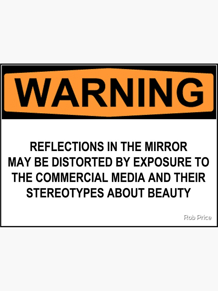 WARNING: REFLECTIONS IN THE MIRROR MAY BE DISTORTED BY EXPOSURE TO THE COMMERCIAL MEDIA AND THEIR STEREOTYPES ABOUT BEAUTY by wanungara