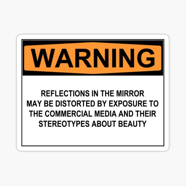WARNING: REFLECTIONS IN THE MIRROR MAY BE DISTORTED BY EXPOSURE TO THE COMMERCIAL MEDIA AND THEIR STEREOTYPES ABOUT BEAUTY Sticker
