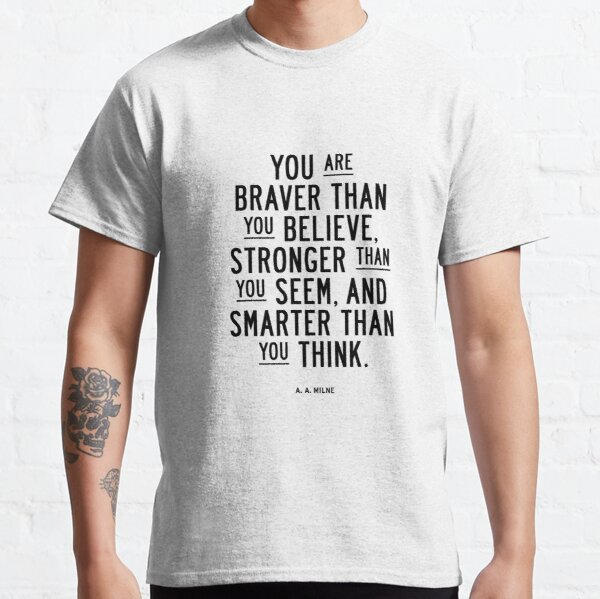 You Are Braver Than You Believe Stronger Than You Seem and Smarter Than You Think Classic T-Shirt