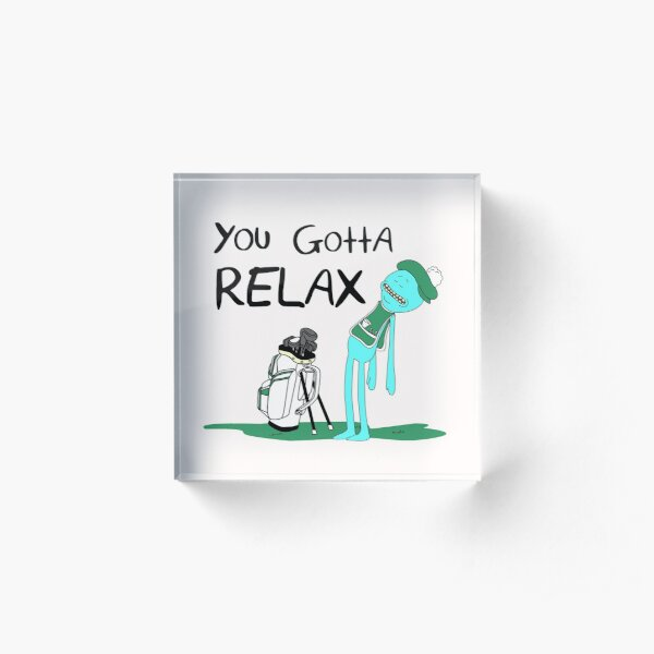 Mr. Meeseeks Quote T-shirt - You Gotta Relax - White Acrylic Block