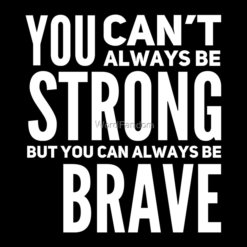 You can't always be strong but you can always be brave by WordFandom