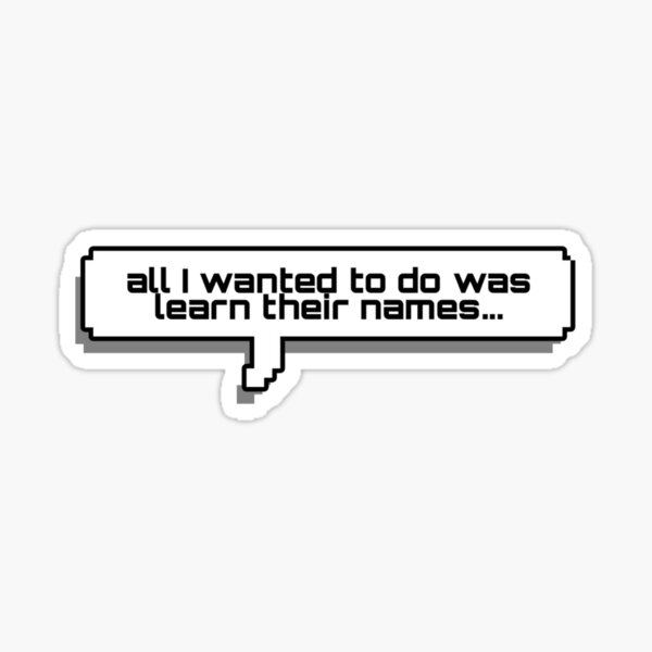 all I wanted to do was learn their names Sticker