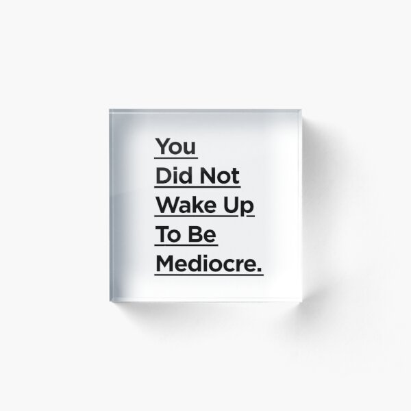 You Did Not Wake Up Today To Be Mediocre Acrylic Block