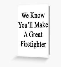 We Know You'll Make A Great Firefighter  Greeting Card